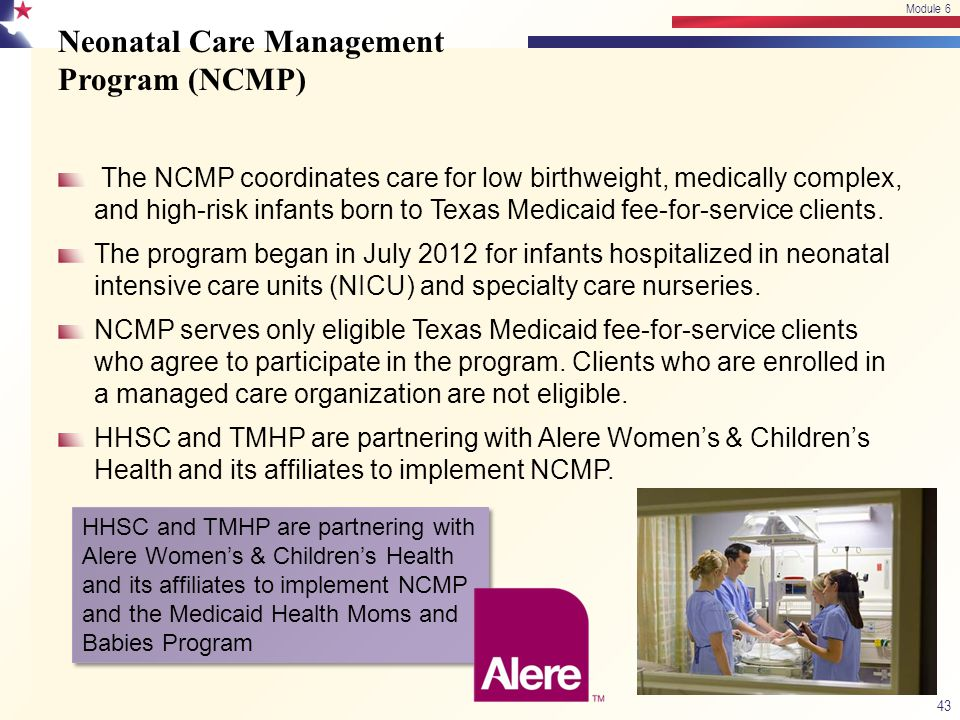 Neonatal Care Management Program (NCMP) The NCMP coordinates care for low birthweight, medically complex, and high-risk infants born to Texas Medicaid