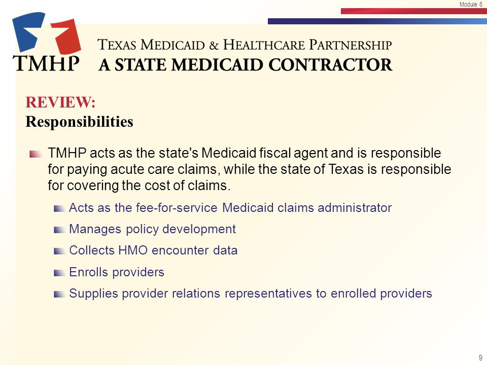 REVIEW: Responsibilities TMHP acts as the state's Medicaid fiscal agent and is responsible for paying acute care claims, while the state of Texas is r