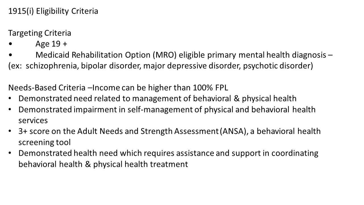 1915(i) Eligibility Criteria Targeting Criteria Age 19 + Medicaid Rehabilitation Option (MRO) eligible primary mental health diagnosis – (ex: schizophrenia, bipolar disorder, major depressive disorder, psychotic disorder) Needs-Based Criteria –Income can be higher than 100% FPL Demonstrated need related to management of behavioral & physical health Demonstrated impairment in self-management of physical and behavioral health services 3+ score on the Adult Needs and Strength Assessment (ANSA), a behavioral health screening tool Demonstrated health need which requires assistance and support in coordinating behavioral health & physical health treatment
