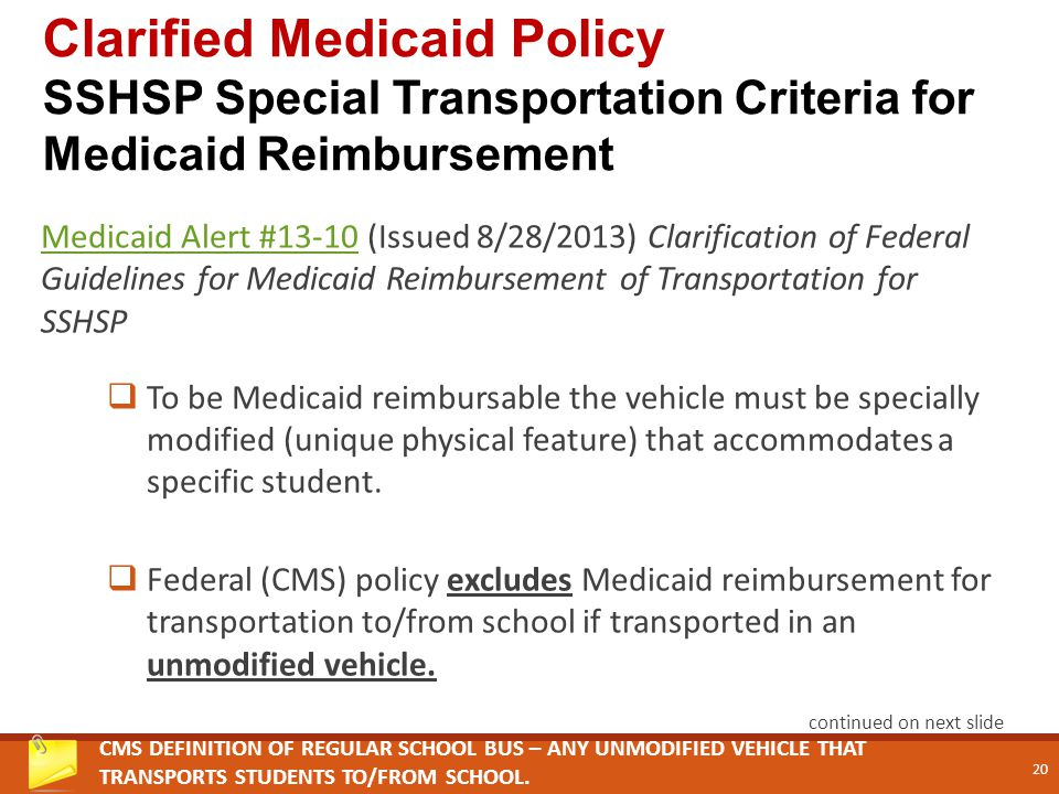 Medicaid Alert #13-10Medicaid Alert #13-10 (Issued 8/28/2013) Clarification of Federal Guidelines for Medicaid Reimbursement of Transportation for SSHSP  To be Medicaid reimbursable the vehicle must be specially modified (unique physical feature) that accommodates a specific student.