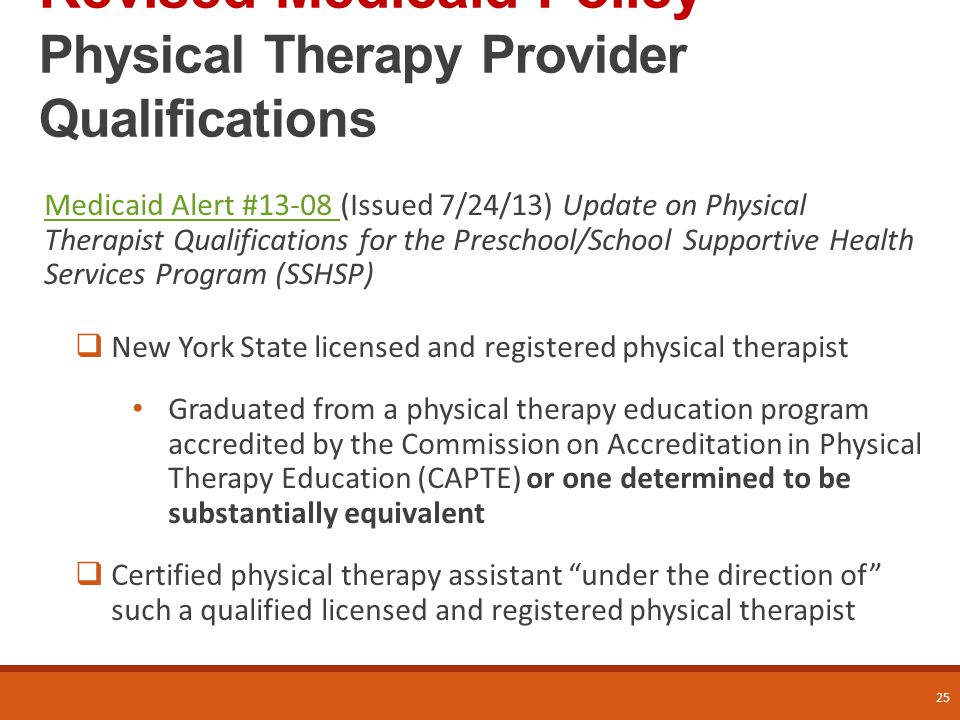 Revised Medicaid Policy Physical Therapy Provider Qualifications Medicaid Alert #13-08 Medicaid Alert #13-08 (Issued 7/24/13) Update on Physical Therapist Qualifications for the Preschool/School Supportive Health Services Program (SSHSP)  New York State licensed and registered physical therapist Graduated from a physical therapy education program accredited by the Commission on Accreditation in Physical Therapy Education (CAPTE) or one determined to be substantially equivalent  Certified physical therapy assistant under the direction of such a qualified licensed and registered physical therapist 25