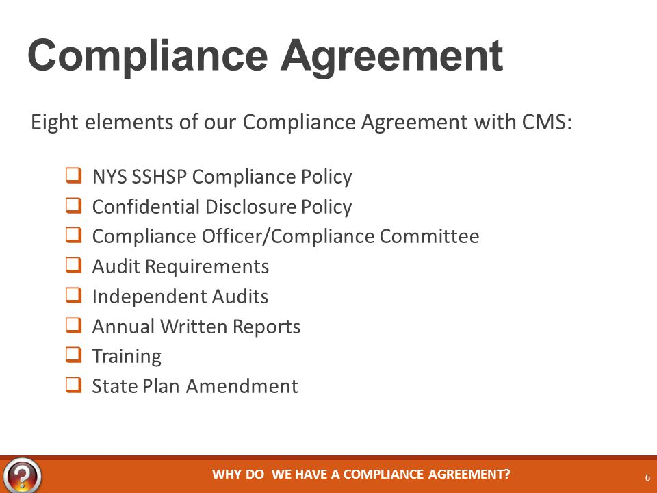 Compliance Agreement Eight elements of our Compliance Agreement with CMS:  NYS SSHSP Compliance Policy  Confidential Disclosure Policy  Compliance Officer/Compliance Committee  Audit Requirements  Independent Audits  Annual Written Reports  Training  State Plan Amendment WHY DO WE HAVE A COMPLIANCE AGREEMENT.