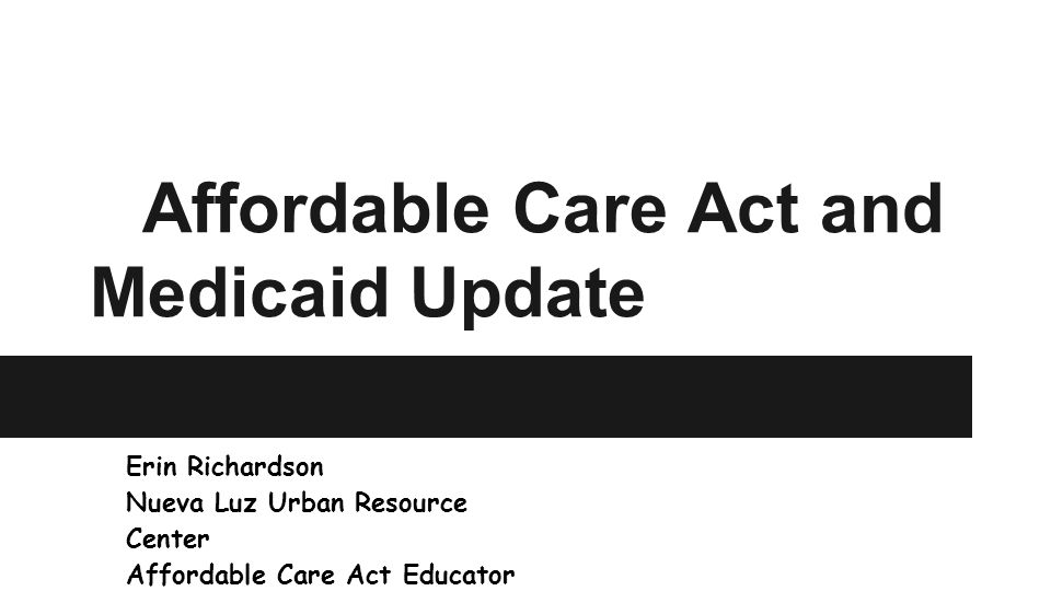Affordable Care Act and Medicaid Update Erin Richardson Nueva Luz Urban Resource Center Affordable Care Act Educator