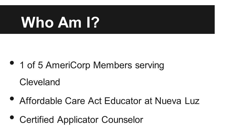 Who Am I? 1 of 5 AmeriCorp Members serving Cleveland Affordable Care Act Educator at Nueva Luz Certified Applicator Counselor