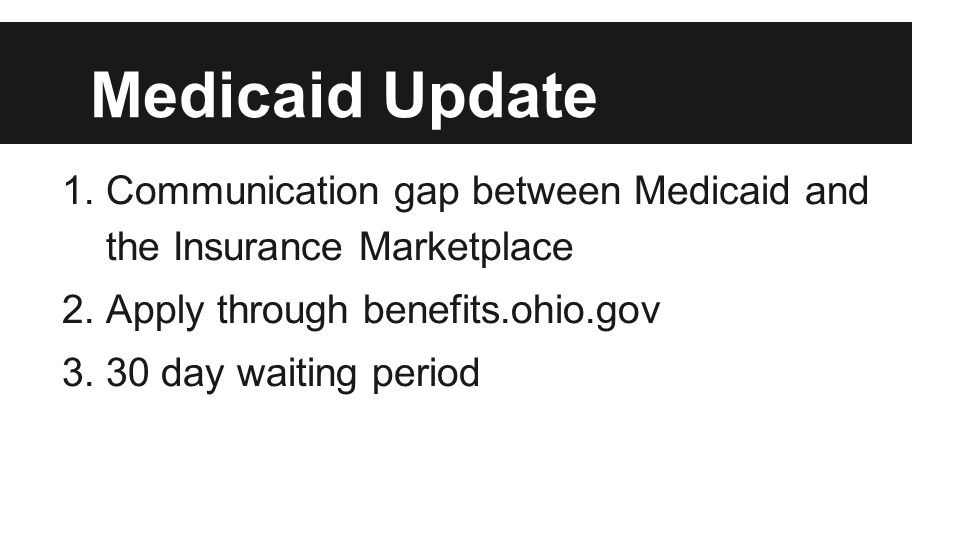Medicaid Update 1.Communication gap between Medicaid and the Insurance Marketplace 2.Apply through benefits.ohio.gov 3.30 day waiting period