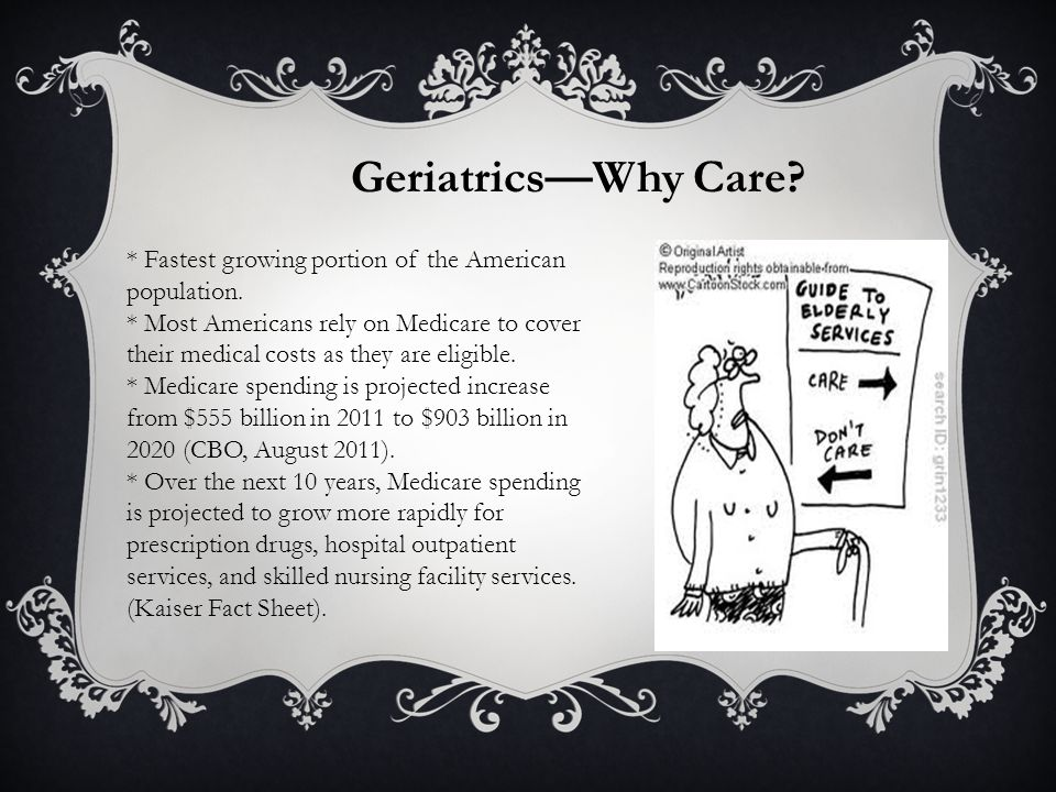 Geriatrics—Why Care. * Fastest growing portion of the American population.