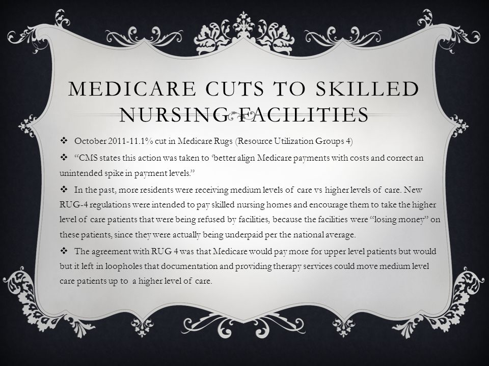 MEDICARE CUTS TO SKILLED NURSING FACILITIES  October 2011-11.1% cut in Medicare Rugs (Resource Utilization Groups 4)  CMS states this action was taken to 'better align Medicare payments with costs and correct an unintended spike in payment levels.  In the past, more residents were receiving medium levels of care vs higher levels of care.