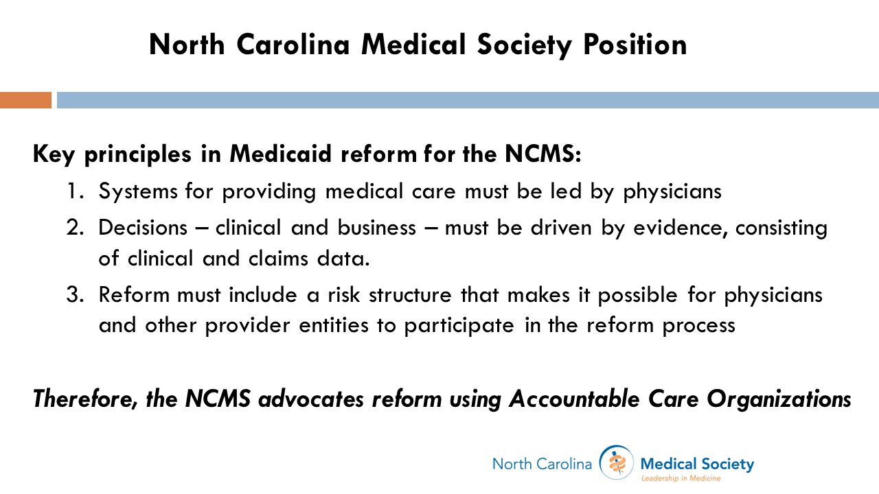 Key principles in Medicaid reform for the NCMS: 1.Systems for providing medical care must be led by physicians 2.Decisions – clinical and business – must be driven by evidence, consisting of clinical and claims data.