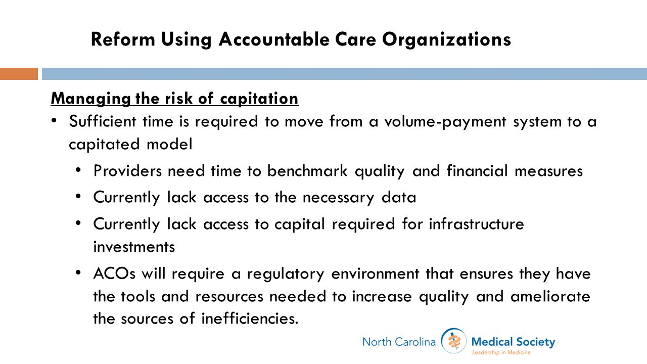 Managing the risk of capitation Sufficient time is required to move from a volume-payment system to a capitated model Providers need time to benchmark quality and financial measures Currently lack access to the necessary data Currently lack access to capital required for infrastructure investments ACOs will require a regulatory environment that ensures they have the tools and resources needed to increase quality and ameliorate the sources of inefficiencies.