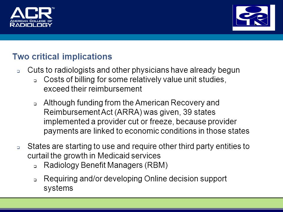 Two critical implications  Cuts to radiologists and other physicians have already begun  Costs of billing for some relatively value unit studies, exceed their reimbursement  Although funding from the American Recovery and Reimbursement Act (ARRA) was given, 39 states implemented a provider cut or freeze, because provider payments are linked to economic conditions in those states  States are starting to use and require other third party entities to curtail the growth in Medicaid services  Radiology Benefit Managers (RBM)  Requiring and/or developing Online decision support systems