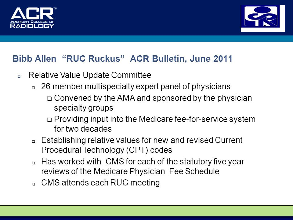 Bibb Allen RUC Ruckus ACR Bulletin, June 2011  Relative Value Update Committee  26 member multispecialty expert panel of physicians  Convened by the AMA and sponsored by the physician specialty groups  Providing input into the Medicare fee-for-service system for two decades  Establishing relative values for new and revised Current Procedural Technology (CPT) codes  Has worked with CMS for each of the statutory five year reviews of the Medicare Physician Fee Schedule  CMS attends each RUC meeting