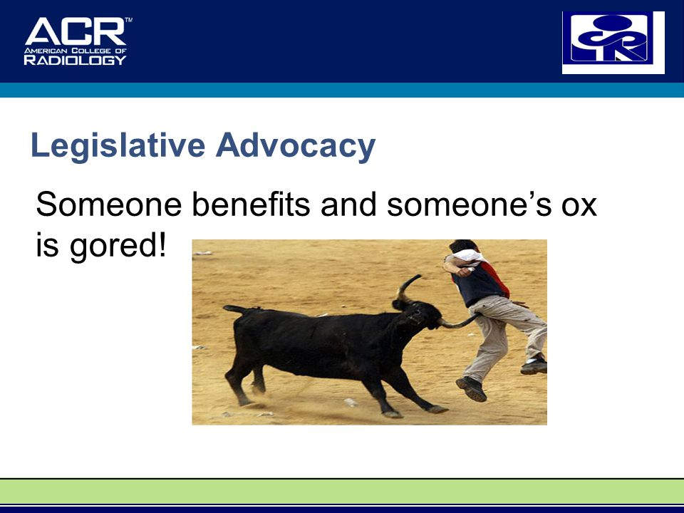 Legislative Advocacy Someone benefits and someone's ox is gored!