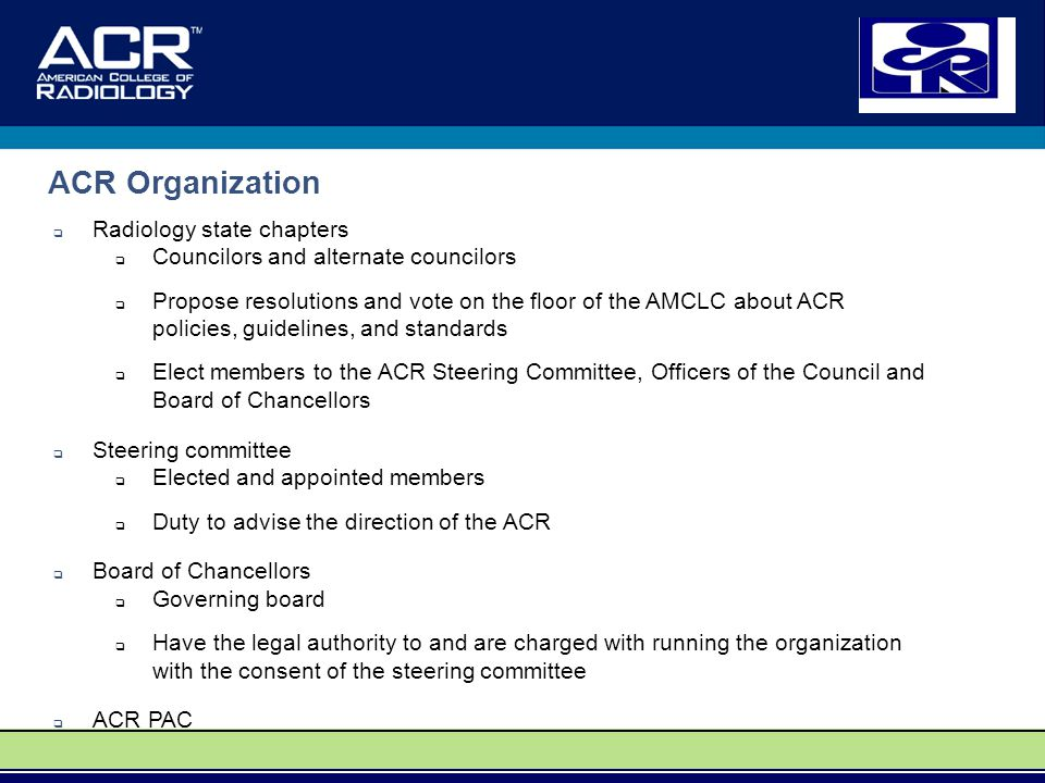 ACR Organization  Radiology state chapters  Councilors and alternate councilors  Propose resolutions and vote on the floor of the AMCLC about ACR policies, guidelines, and standards  Elect members to the ACR Steering Committee, Officers of the Council and Board of Chancellors  Steering committee  Elected and appointed members  Duty to advise the direction of the ACR  Board of Chancellors  Governing board  Have the legal authority to and are charged with running the organization with the consent of the steering committee  ACR PAC