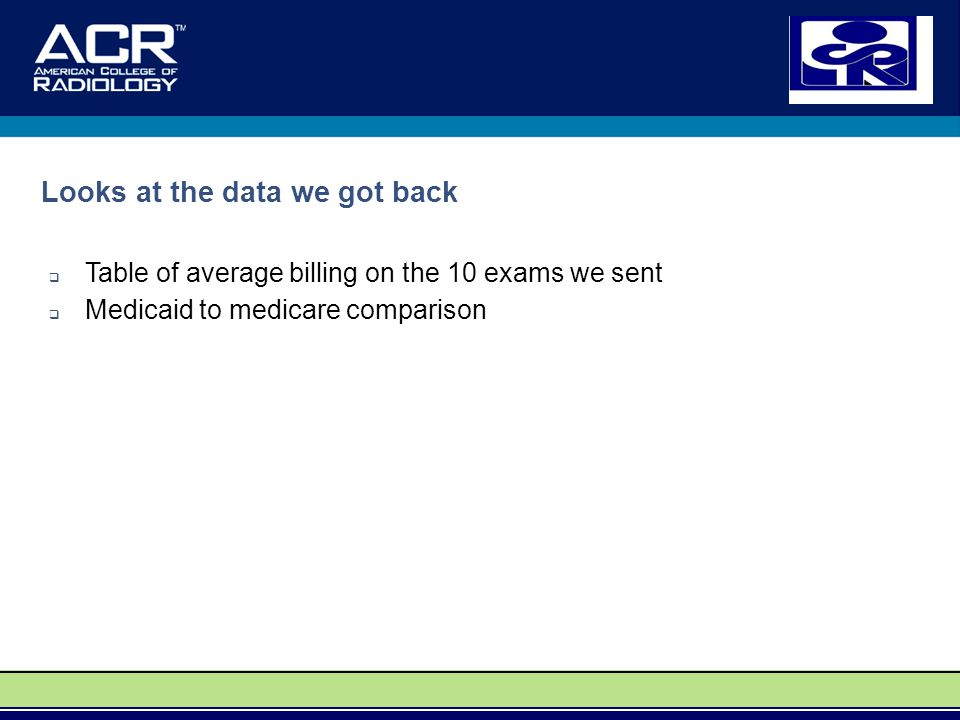 Looks at the data we got back  Table of average billing on the 10 exams we sent  Medicaid to medicare comparison