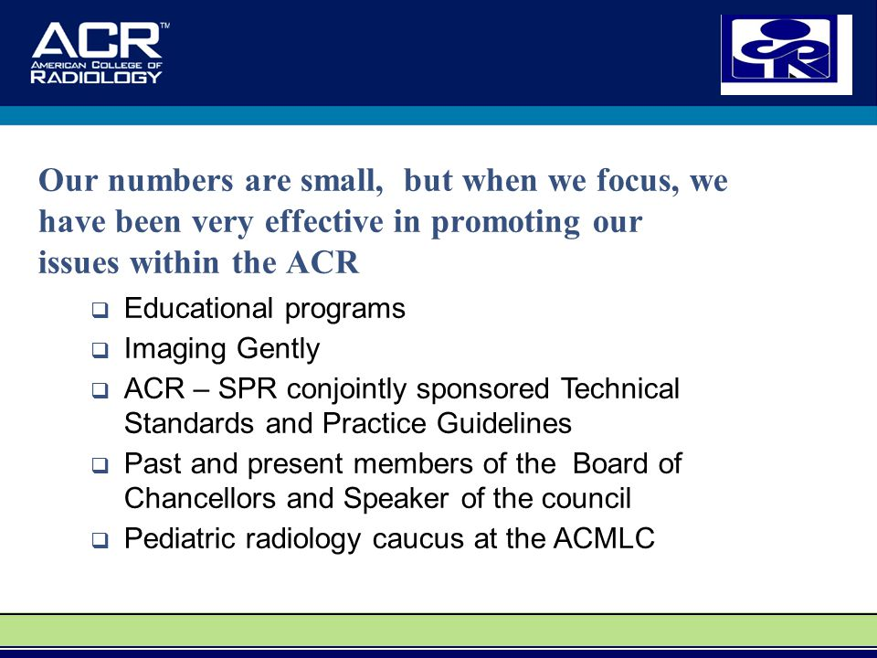 Our numbers are small, but when we focus, we have been very effective in promoting our issues within the ACR  Educational programs  Imaging Gently  ACR – SPR conjointly sponsored Technical Standards and Practice Guidelines  Past and present members of the Board of Chancellors and Speaker of the council  Pediatric radiology caucus at the ACMLC