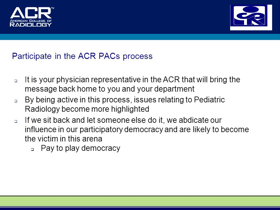 Participate in the ACR PACs process  It is your physician representative in the ACR that will bring the message back home to you and your department  By being active in this process, issues relating to Pediatric Radiology become more highlighted  If we sit back and let someone else do it, we abdicate our influence in our participatory democracy and are likely to become the victim in this arena  Pay to play democracy