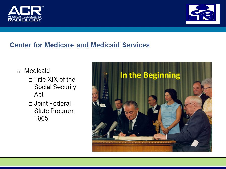 Center for Medicare and Medicaid Services  Medicaid  Title XIX of the Social Security Act  Joint Federal – State Program 1965