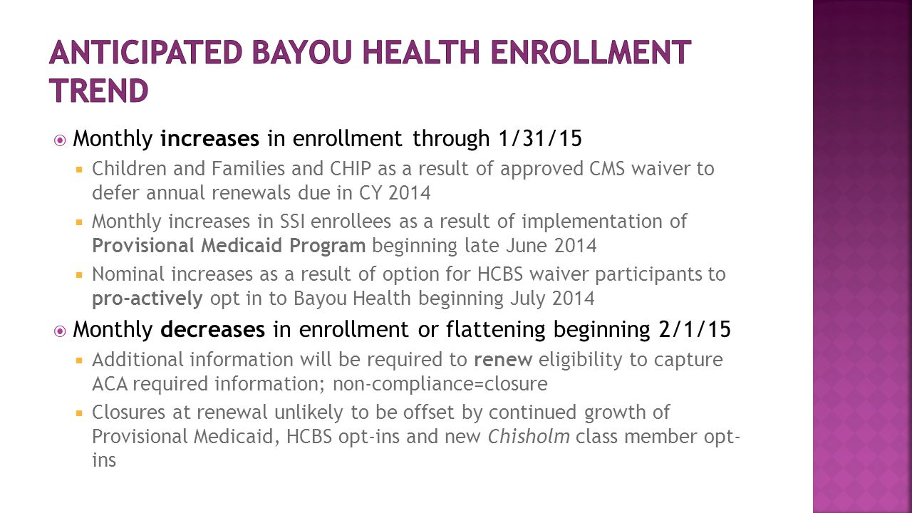  Monthly increases in enrollment through 1/31/15  Children and Families and CHIP as a result of approved CMS waiver to defer annual renewals due in CY 2014  Monthly increases in SSI enrollees as a result of implementation of Provisional Medicaid Program beginning late June 2014  Nominal increases as a result of option for HCBS waiver participants to pro-actively opt in to Bayou Health beginning July 2014  Monthly decreases in enrollment or flattening beginning 2/1/15  Additional information will be required to renew eligibility to capture ACA required information; non-compliance=closure  Closures at renewal unlikely to be offset by continued growth of Provisional Medicaid, HCBS opt-ins and new Chisholm class member opt- ins