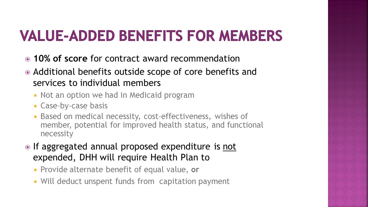  10% of score for contract award recommendation  Additional benefits outside scope of core benefits and services to individual members  Not an option we had in Medicaid program  Case-by-case basis  Based on medical necessity, cost-effectiveness, wishes of member, potential for improved health status, and functional necessity  If aggregated annual proposed expenditure is not expended, DHH will require Health Plan to  Provide alternate benefit of equal value, or  Will deduct unspent funds from capitation payment