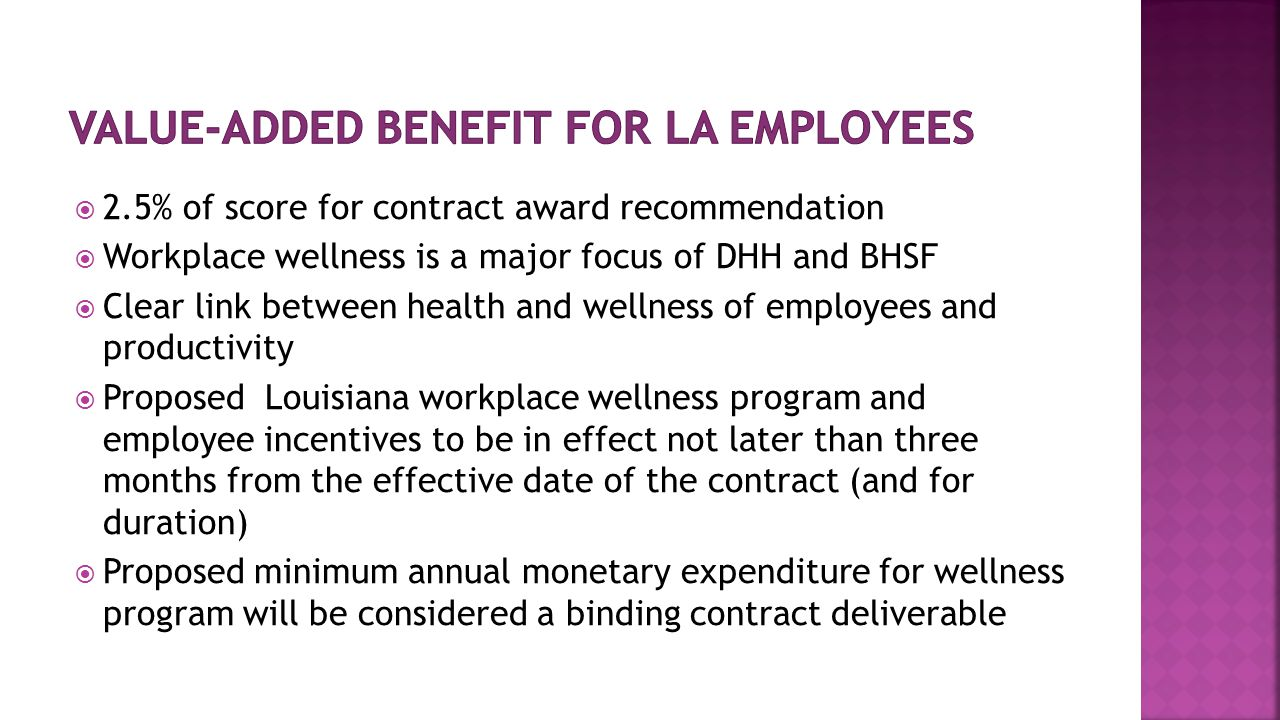  2.5% of score for contract award recommendation  Workplace wellness is a major focus of DHH and BHSF  Clear link between health and wellness of employees and productivity  Proposed Louisiana workplace wellness program and employee incentives to be in effect not later than three months from the effective date of the contract (and for duration)  Proposed minimum annual monetary expenditure for wellness program will be considered a binding contract deliverable