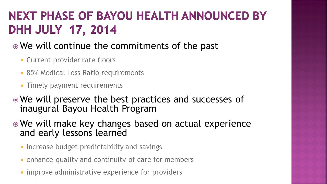  We will continue the commitments of the past  Current provider rate floors  85% Medical Loss Ratio requirements  Timely payment requirements  We will preserve the best practices and successes of inaugural Bayou Health Program  We will make key changes based on actual experience and early lessons learned  increase budget predictability and savings  enhance quality and continuity of care for members  improve administrative experience for providers