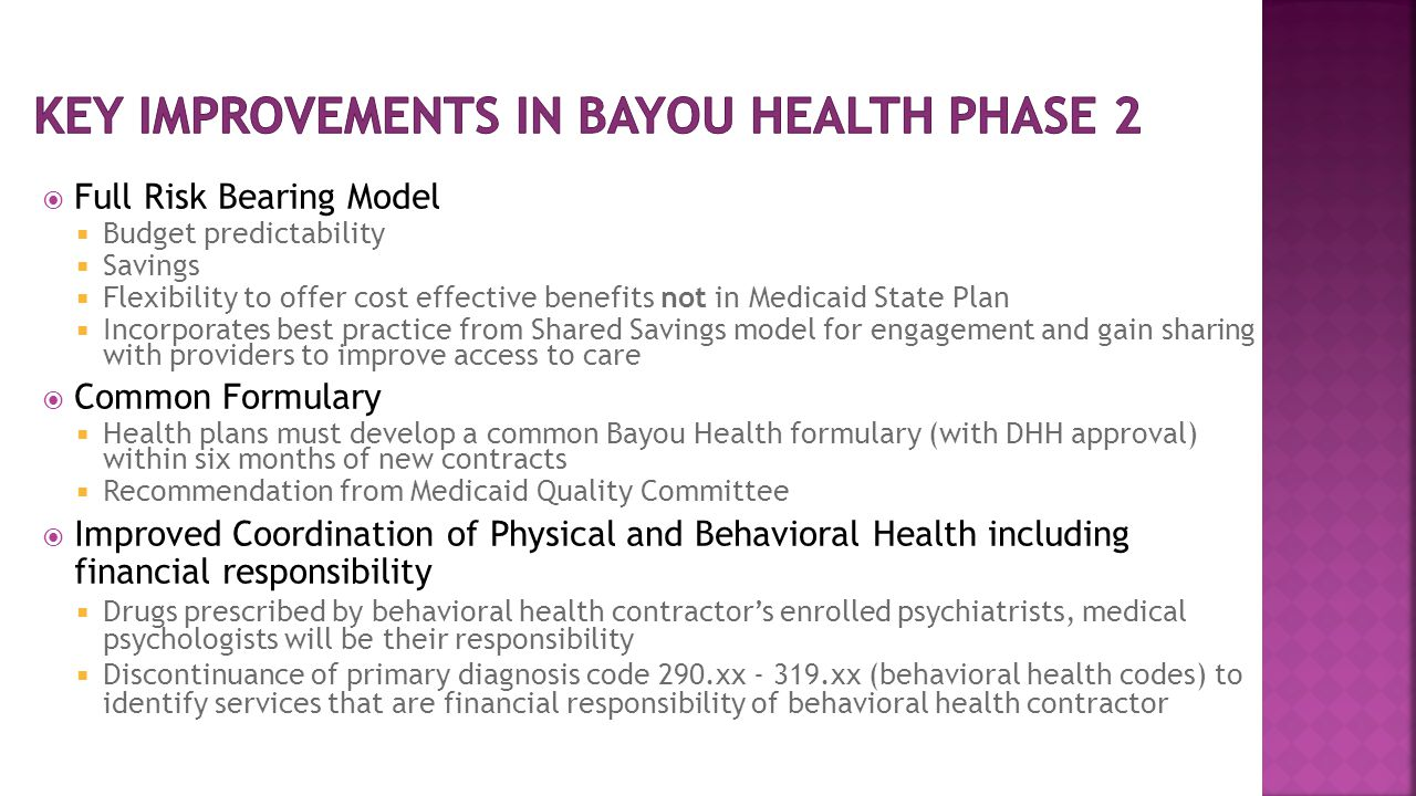  Full Risk Bearing Model  Budget predictability  Savings  Flexibility to offer cost effective benefits not in Medicaid State Plan  Incorporates best practice from Shared Savings model for engagement and gain sharing with providers to improve access to care  Common Formulary  Health plans must develop a common Bayou Health formulary (with DHH approval) within six months of new contracts  Recommendation from Medicaid Quality Committee  Improved Coordination of Physical and Behavioral Health including financial responsibility  Drugs prescribed by behavioral health contractor's enrolled psychiatrists, medical psychologists will be their responsibility  Discontinuance of primary diagnosis code 290.xx - 319.xx (behavioral health codes) to identify services that are financial responsibility of behavioral health contractor