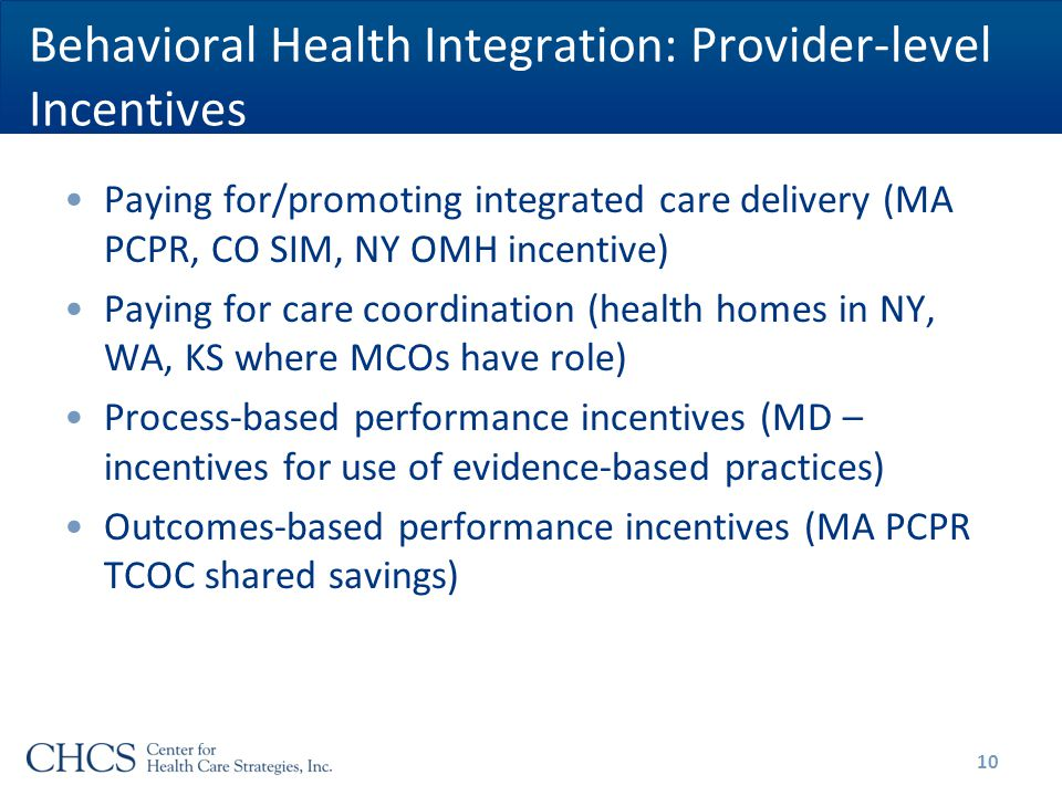Behavioral Health Integration: Provider-level Incentives Paying for/promoting integrated care delivery (MA PCPR, CO SIM, NY OMH incentive) Paying for care coordination (health homes in NY, WA, KS where MCOs have role) Process-based performance incentives (MD – incentives for use of evidence-based practices) Outcomes-based performance incentives (MA PCPR TCOC shared savings) 10