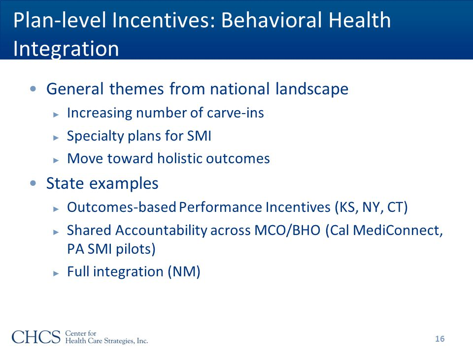 Plan-level Incentives: Behavioral Health Integration General themes from national landscape ► Increasing number of carve-ins ► Specialty plans for SMI ► Move toward holistic outcomes State examples ► Outcomes-based Performance Incentives (KS, NY, CT) ► Shared Accountability across MCO/BHO (Cal MediConnect, PA SMI pilots) ► Full integration (NM) 16
