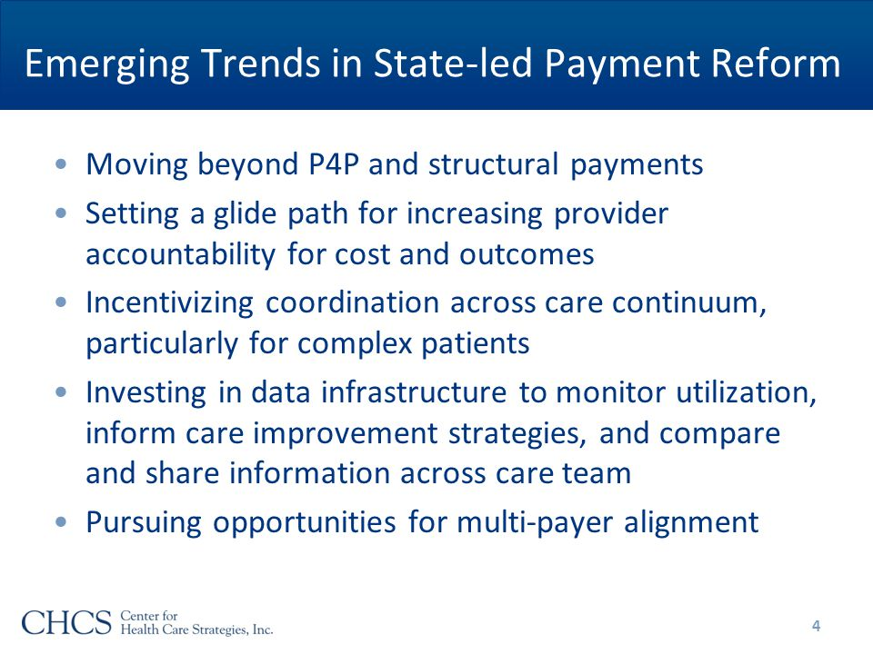 Emerging Trends in State-led Payment Reform Moving beyond P4P and structural payments Setting a glide path for increasing provider accountability for cost and outcomes Incentivizing coordination across care continuum, particularly for complex patients Investing in data infrastructure to monitor utilization, inform care improvement strategies, and compare and share information across care team Pursuing opportunities for multi-payer alignment 4
