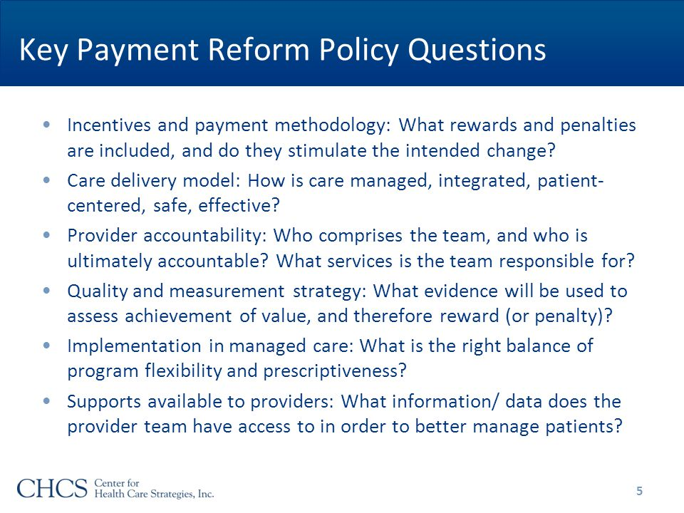Key Payment Reform Policy Questions Incentives and payment methodology: What rewards and penalties are included, and do they stimulate the intended change.