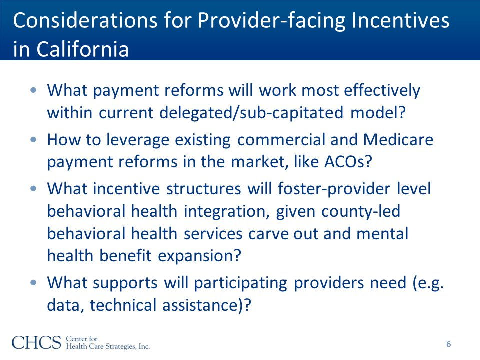 Considerations for Provider-facing Incentives in California What payment reforms will work most effectively within current delegated/sub-capitated model.