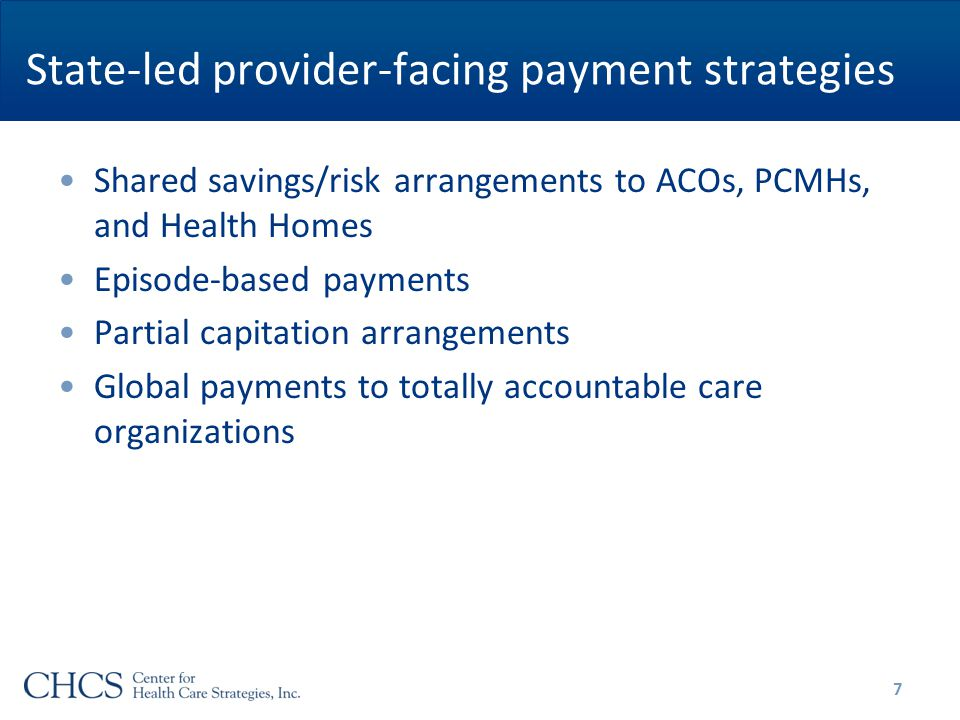 State-led provider-facing payment strategies Shared savings/risk arrangements to ACOs, PCMHs, and Health Homes Episode-based payments Partial capitation arrangements Global payments to totally accountable care organizations 7