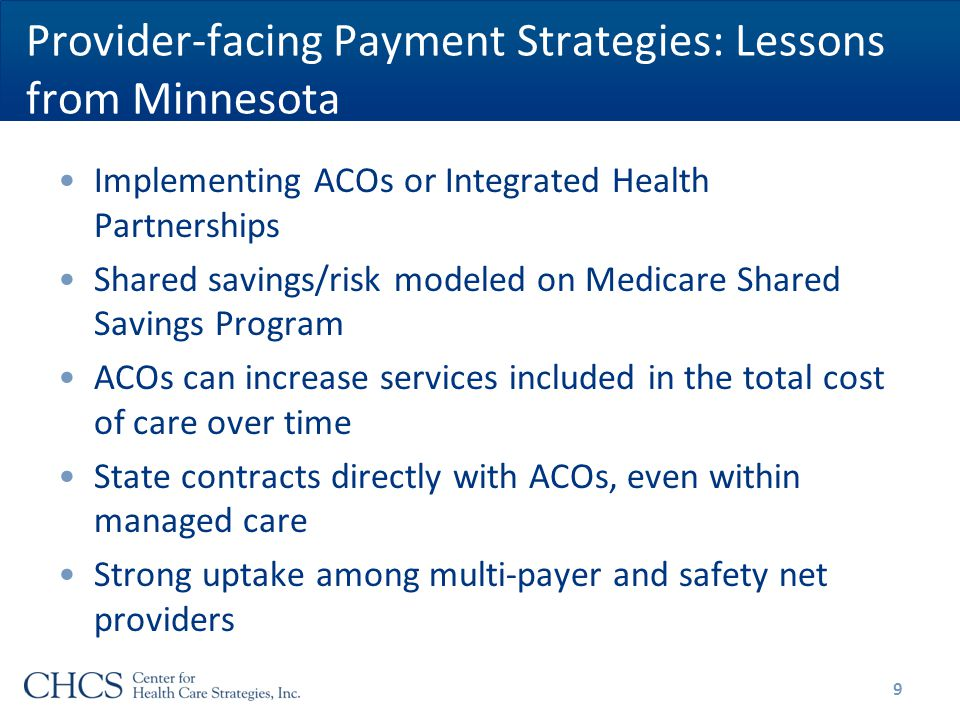 Provider-facing Payment Strategies: Lessons from Minnesota Implementing ACOs or Integrated Health Partnerships Shared savings/risk modeled on Medicare Shared Savings Program ACOs can increase services included in the total cost of care over time State contracts directly with ACOs, even within managed care Strong uptake among multi-payer and safety net providers 9
