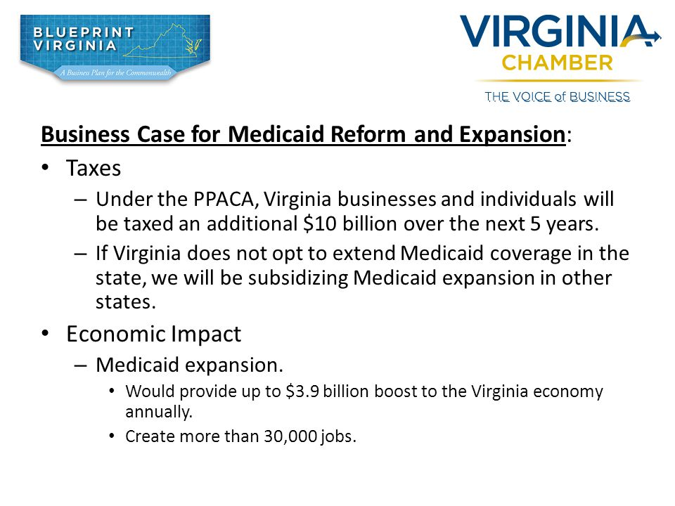 Business Case for Medicaid Reform and Expansion: Taxes – Under the PPACA, Virginia businesses and individuals will be taxed an additional $10 billion over the next 5 years.
