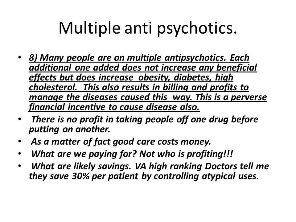 Multiple anti psychotics. 8) Many people are on multiple antipsychotics. Each additional one added does not increase any beneficial effects but does i