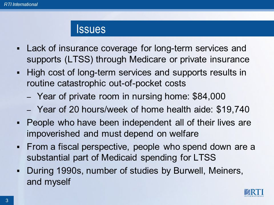 RTI International Issues  Lack of insurance coverage for long-term services and supports (LTSS) through Medicare or private insurance  High cost of long-term services and supports results in routine catastrophic out-of-pocket costs – Year of private room in nursing home: $84,000 – Year of 20 hours/week of home health aide: $19,740  People who have been independent all of their lives are impoverished and must depend on welfare  From a fiscal perspective, people who spend down are a substantial part of Medicaid spending for LTSS  During 1990s, number of studies by Burwell, Meiners, and myself 3
