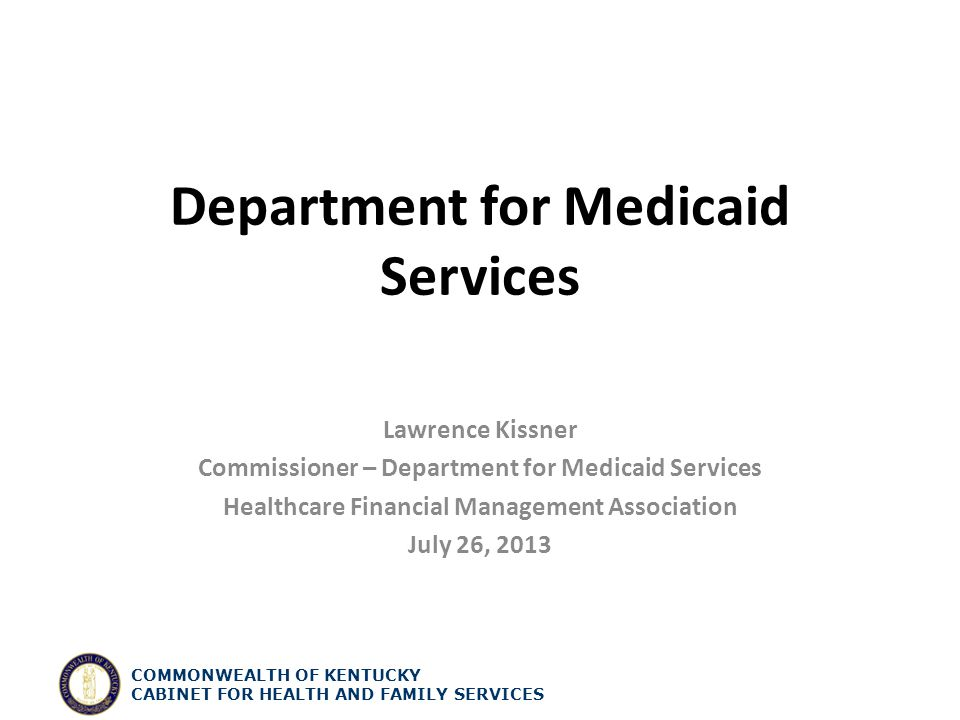 Department for Medicaid Services Lawrence Kissner Commissioner – Department for Medicaid Services Healthcare Financial Management Association July 26, 2013 COMMONWEALTH OF KENTUCKY CABINET FOR HEALTH AND FAMILY SERVICES