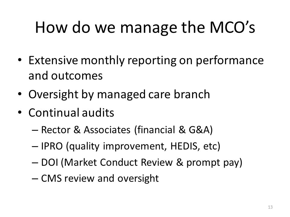 How do we manage the MCO's Extensive monthly reporting on performance and outcomes Oversight by managed care branch Continual audits – Rector & Associates (financial & G&A) – IPRO (quality improvement, HEDIS, etc) – DOI (Market Conduct Review & prompt pay) – CMS review and oversight 13