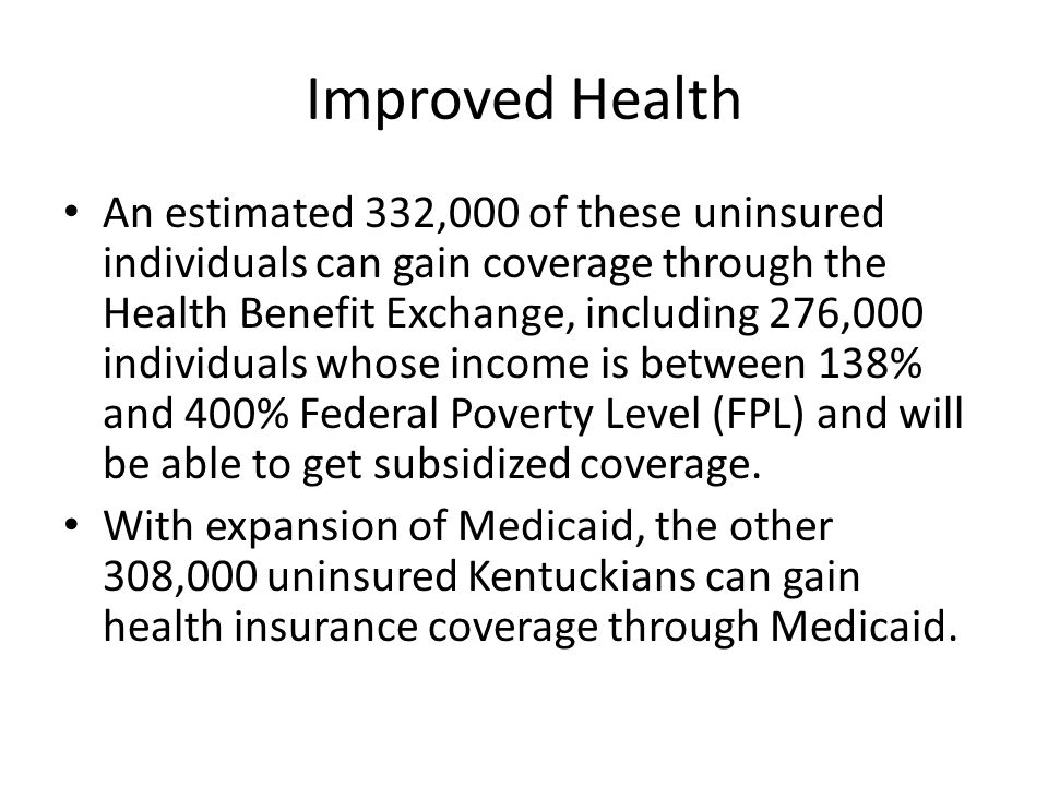 Improved Health An estimated 332,000 of these uninsured individuals can gain coverage through the Health Benefit Exchange, including 276,000 individuals whose income is between 138% and 400% Federal Poverty Level (FPL) and will be able to get subsidized coverage.