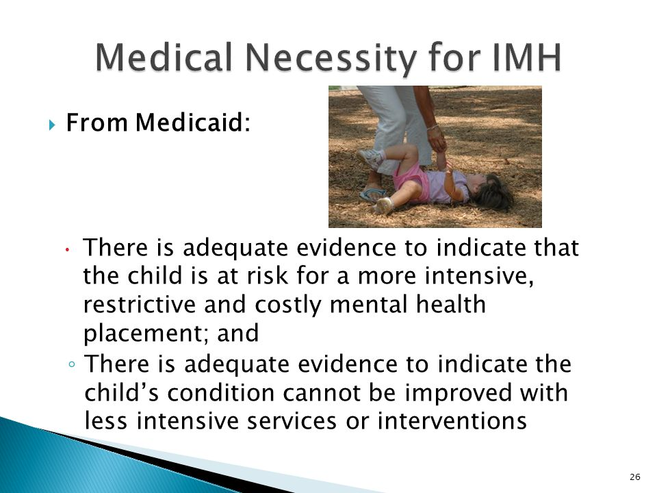  From Medicaid:  There is adequate evidence to indicate that the child is at risk for a more intensive, restrictive and costly mental health placement; and ◦ There is adequate evidence to indicate the child's condition cannot be improved with less intensive services or interventions 26
