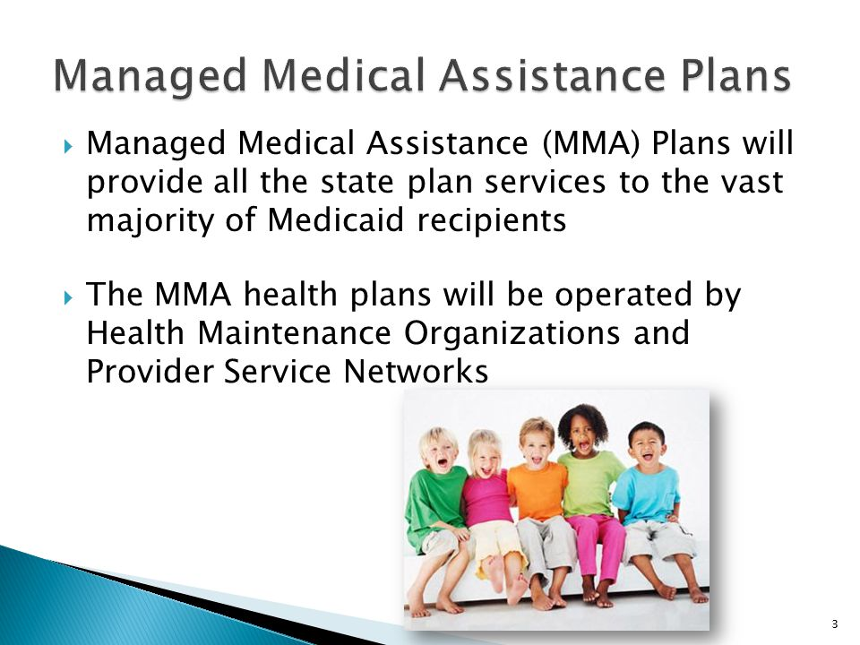  Managed Medical Assistance (MMA) Plans will provide all the state plan services to the vast majority of Medicaid recipients  The MMA health plans will be operated by Health Maintenance Organizations and Provider Service Networks 3