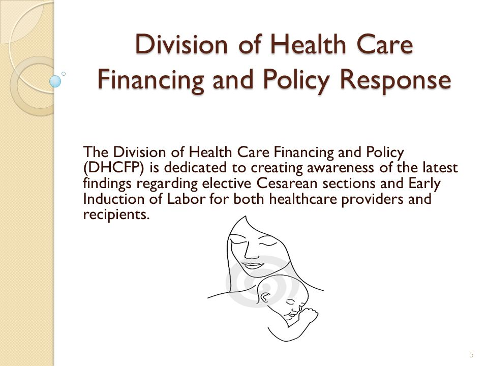 Division of Health Care Financing and Policy Response The Division of Health Care Financing and Policy (DHCFP) is dedicated to creating awareness of the latest findings regarding elective Cesarean sections and Early Induction of Labor for both healthcare providers and recipients.