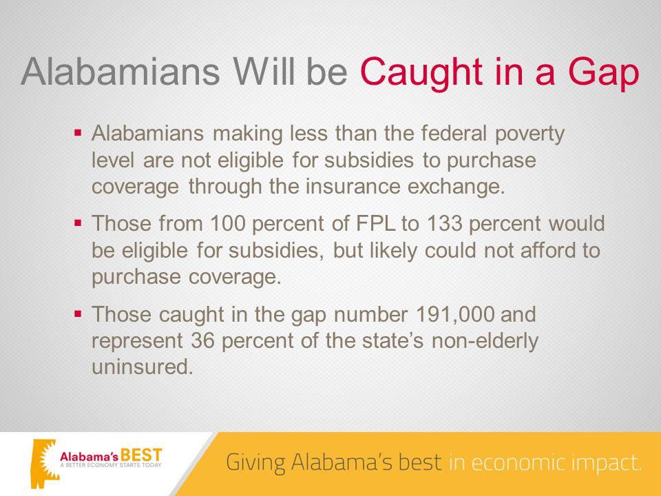 Alabamians Will be Caught in a Gap  Alabamians making less than the federal poverty level are not eligible for subsidies to purchase coverage through the insurance exchange.