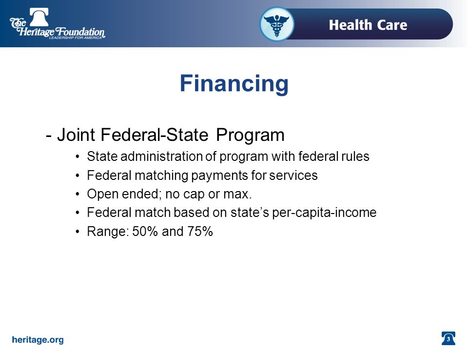 3 Financing - Joint Federal-State Program State administration of program with federal rules Federal matching payments for services Open ended; no cap or max.