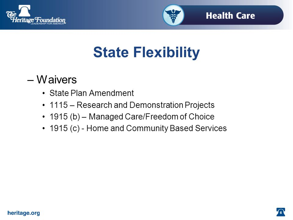 6 State Flexibility –Waivers State Plan Amendment 1115 – Research and Demonstration Projects 1915 (b) – Managed Care/Freedom of Choice 1915 (c) - Home and Community Based Services