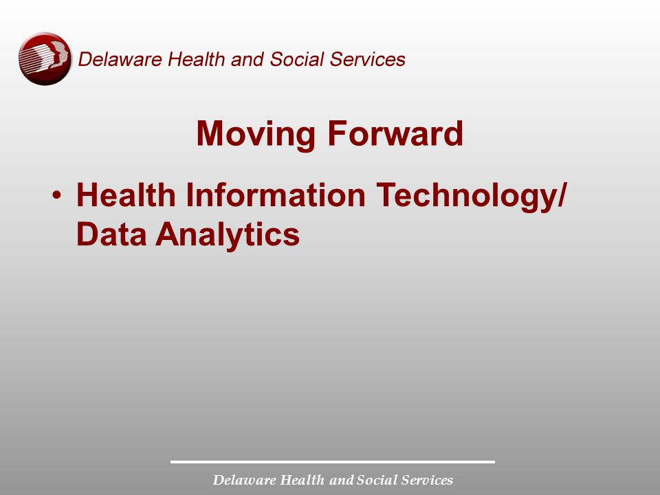 Delaware Health and Social Services Moving Forward Program Integrity –Eligibility and Enrollment –Provider Enrollment –Information Systems to Identify and Prevent Fraud, Waste, and Abuse