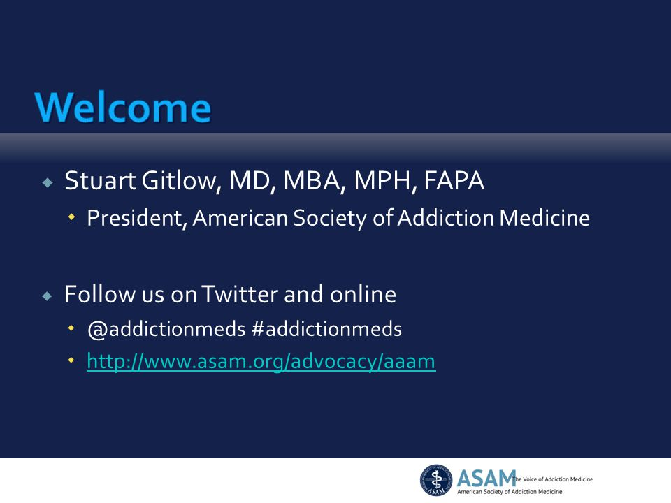  Stuart Gitlow, MD, MBA, MPH, FAPA  President, American Society of Addiction Medicine  Follow us on Twitter and online  @addictionmeds #addictionm