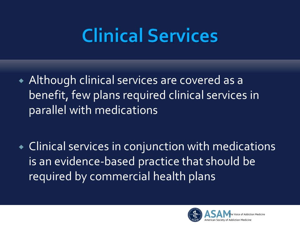  Although clinical services are covered as a benefit, few plans required clinical services in parallel with medications  Clinical services in conjunction with medications is an evidence-based practice that should be required by commercial health plans