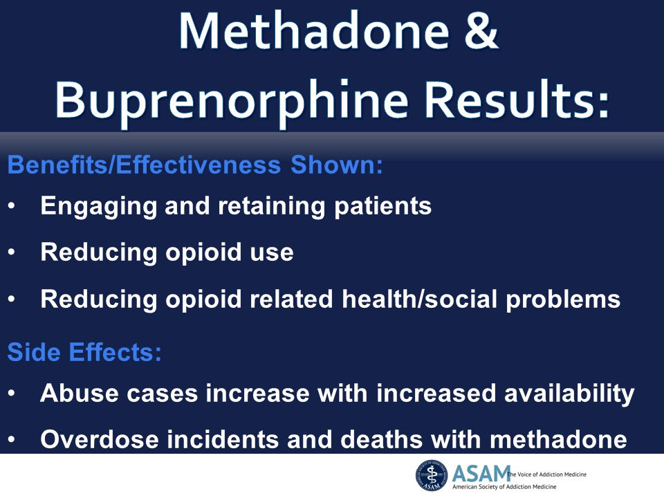 Benefits/Effectiveness Shown: Engaging and retaining patients Reducing opioid use Reducing opioid related health/social problems Side Effects: Abuse cases increase with increased availability Overdose incidents and deaths with methadone