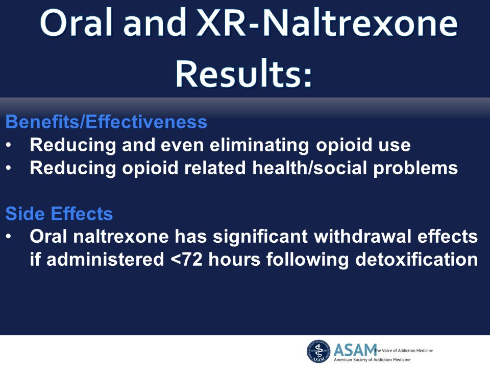 Benefits/Effectiveness Reducing and even eliminating opioid use Reducing opioid related health/social problems Side Effects Oral naltrexone has signif